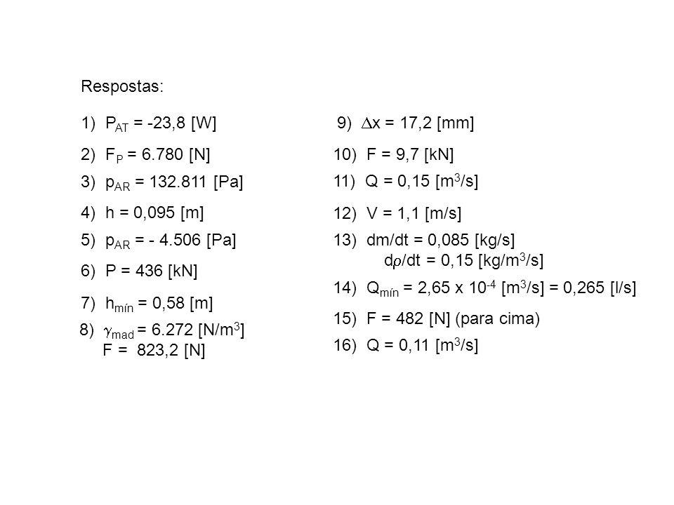 Respostas: 1) PAT = -23,8 [W] 9) Dx = 17,2 [mm] 2) FP = 6.780 [N] 10) F = 9,7 [kN] 3) pAR = 132.811 [Pa]